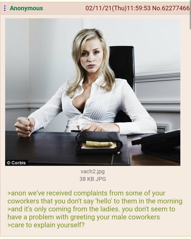 Anonymous No.62277466 Corbis vach2.jpg 38 KB JPG anon we've received complaints from some of your coworkers that you do not say hello to them in the morning and it's only coming from the ladies. you do not seem to have a problem with greeting your male coworkers care to explain yourself memes