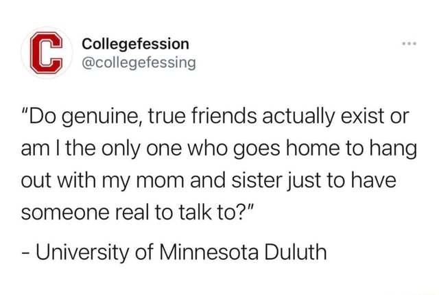 Collegefession collegefessing Do genuine, true friends actually exist or am I the only one who goes home to hang out with my mom and sister just to have someone real to talk to   University of Minnesota Duluth memes