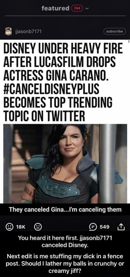 Featured DISNEY UNDER HEAVY FIRE AFTER LUCASFILM DROPS ACTRESS GINA CARANO. HCANCELDISNEYPLUS BECOMES TOP TRENDING TOPIC ON TWITTER They canceled Gina I'm canceling them sa You heard it here first. yasonb7171 canceled Disney. Next edit is me stuffing my dick ina fence post. Should I lather my balls in crunchy or creamy jiff  Next edit is me stuffing my dick in a fence post. Should I lather my balls in crunchy or creamy jiff memes