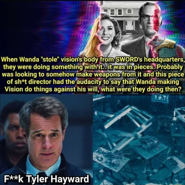 When Wanda stole vision's body from*SWORD's headquarters they were doing something Was *Probably was of looking sh*t to somehow director had the ce weapons from it and this piece making of sh*t director had the faudacity to say that Wanda making Vision do things against his what were they doing then F**k Tyler Hayward memes
