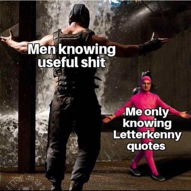Men knowing useful shit Me only knowing Letterkenny quotes memes