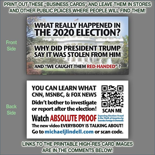 PRINT, OUTsTHESE BUSINESS CARDS AND LEAVE,THEM IN STORES AND, OTHER PUBLIC PLACES WHERE PEOPLE WILL FIND, THEM WHAT REALLY HAPPENED IN Front Side YOU CAN LEARN WHAT CNN, MSNBC,  and  FOX NEWS Didn't bother to investigate a or report after the election scan ME Side Watch ABSOLUTE PROOF The new EVERYBODY IS TALKING AB Go to or scan code. LINKS, TO, THE PRINTABLE HIGH RES CARD IMAGES ARE IN. THE COMMENTS BELOW memes