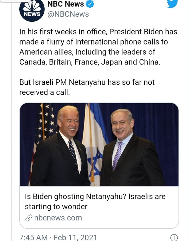 NBC News  News NBCNews In his first weeks in office, President Biden has made a flurry of international phone calls to American allies, including the leaders of Canada, Britain, France, Japan and China. But Israeli PM Netanyahu has so far not received a call. Is Biden ghosting Netanyahu Israelis are starting to wonder PAS AM  Feb 11, 2021 memes