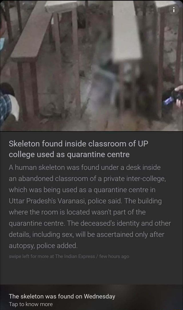 Skeleton found inside classroom of UP college used as quarantine centre A human skeleton was found under a desk inside an abandoned classroom of a private co lege, which was being used as a quarantine centre in Uttar Pradesh's Varanasi, police said. The building where the room is located wasn't part of the quarantine centre. The deceased's identity and other details, including sex, will be ascertained only after autopsy, police added. swipe left for more at The Indian Express  few hours ago The skeleton was found on Wednesday Tap to know more memes