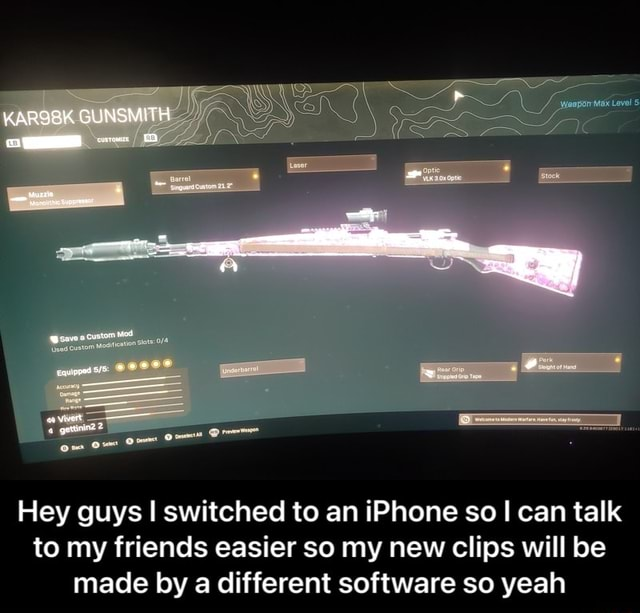 KARGBK GUNSMITH Hey guys I switched to an iPhone so I can talk to my friends easier so my new clips will be made by a different software so yeah  Hey guys I switched to an iPhone so I can talk to my friends easier so my new clips will be made by a different software so yeah meme