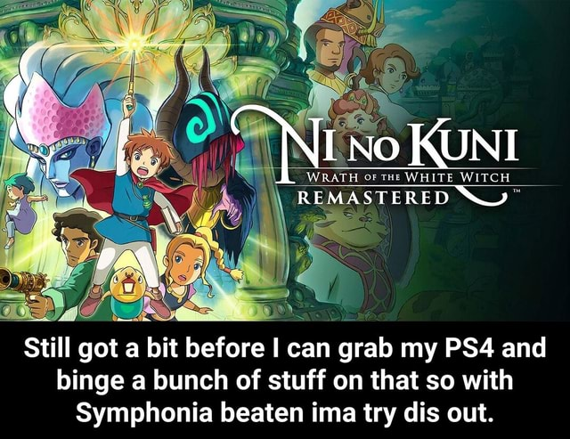 WRATH OF tHE WHITE WITCH TERED Still got a bit before I I can n grab my and binge a bunch of stuff on that so with Symphonia beaten ima try dis out.  Still got a bit before I can grab my PS4 and binge a bunch of stuff on that so with Symphonia beaten ima try dis out memes