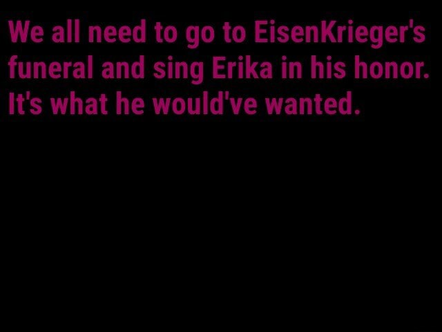 We all need to go to EisenKrieger's funeral and sing Erika in his honor. It's what he would've wanted meme