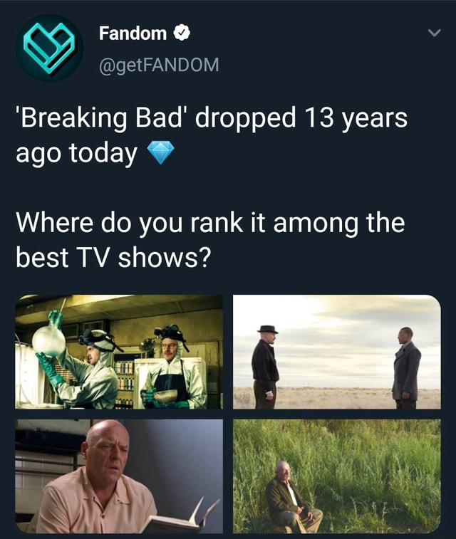 Fandom  getFANDOM Breaking Bad dropped 13 years ago today Where do you rank it among the best TV shows memes