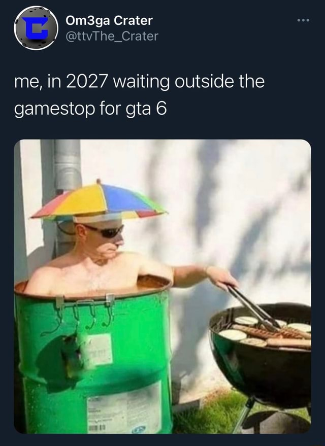 Om3ga Crater ttvThe Crater me, in 2027 waiting outside the gamestop for gta 6 memes