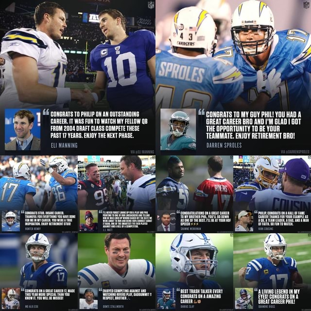 CONGRATS TO MY GUY PHIL YOU HAD A GREAT CAREER BRO AND I'M GLAD I GOT THE OPPORTUNITY TO BE YOUR TEAMMATE. ENJOY RETIREMENT BRO DARREN SPROLES 1 CONGRATS IT TO PHILIP WAS FUN ON TO AN QUTSTANDING WATCH MY FELLOW QB GAREER. IT WAS FUN TO WATCH MY FELLOW QB FROM 2004 DRAFT GLASS COMPETE THESE PAST 17 YEARS. ENJOY THE NEXT PHASE. ELI MANNING consnars stun, INSANE CAREER, THANKFUL FOR EVERYTHING YOU HAVEDONE FOR MEN MY CAREER. YOU WERE TRUE  CONGRATULATIONS OW GREAT CAREER PHILI, CONGRATS FOR A HALL OF FAME CAREER THANKS FOR YOUR EXAMPLE AS AS ONEOF THE BEST BEAT YOUR UL ATEAEAIER, OFF SMAWNE WERRINAN waccusns *conanats THIS YEAR MORE SPECIAL THAN maDE cwovep COMPETING AGAINST AND I BEST TRASH CONGRATS TALKER ON EVER AMAZING LIVING EVES LEGEND CONGRATS IN MY ON CONGRATS AMAZING EYES GONGRATS O