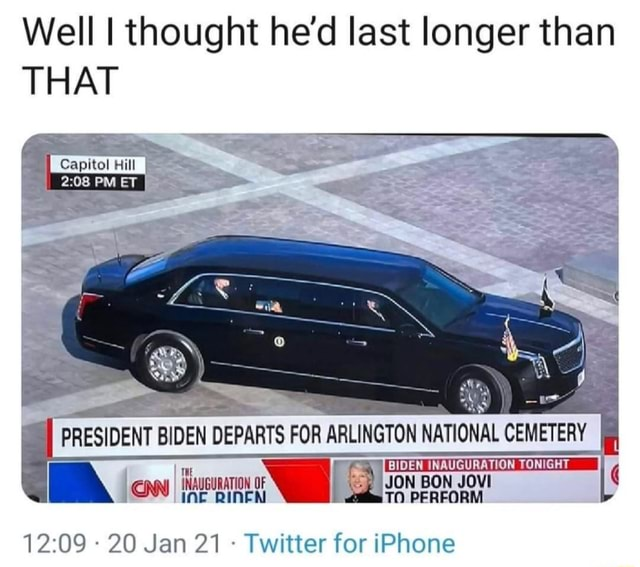Well I thought he'd last longer than THAT Capitol Hill PM ET PRESIDENT BIDEN DEPARTS FOR ARLINGTON NATIONAL CEMETERY TONIGHT SPLDEN WAUCURATION TONTGHT ON 20 Jan 21  Twitter for iPhone meme