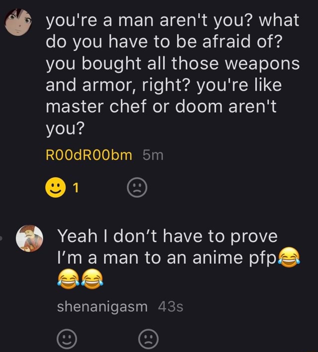 You're a man aren't you what do you have to be afraid of you bought all those weapons and armor, right you're like master chef or doom aren't you ROOdROObm Yeah I do not have to prove I'm a man to an anime pfp and shenanigasm memes