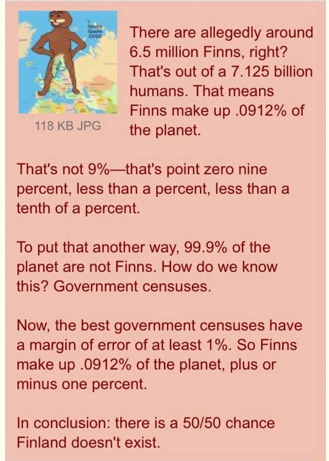 There are allegedly around 6.5 million Finns, right That's out of a 7.125 billion humans. That means Finns make up.0912% of the planet. 118 KB JPG That's not point zero nine percent, less than a percent, less than a tenth of a percent. To put that another way, 99.9% of the planet are not Finns. How do we know this Government censuses. Now, the best government censuses have a margin of error of at least 1%. So Finns make up.0912% of the planet, plus or minus one percent. In conclusion there is a chance Finland doesn't exist meme