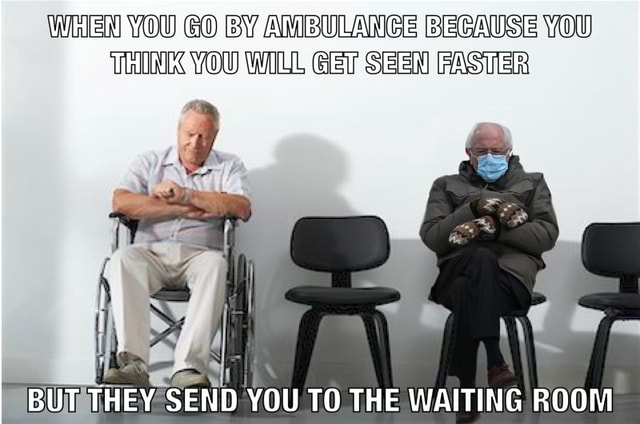 WhEN YOU GO BY AMBULANCE BECAUSE YOU THINK YOU WILL GET SEEN FASTER BUT THEY SEND YOU TO THE WAITING ROOM memes