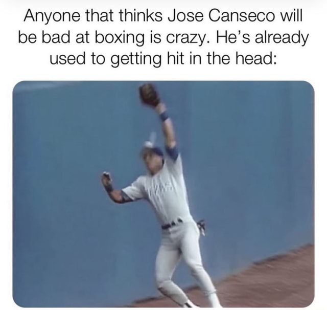 Anyone that thinks Jose Canseco will be bad at boxing is crazy. He's already used to getting hit in the head meme