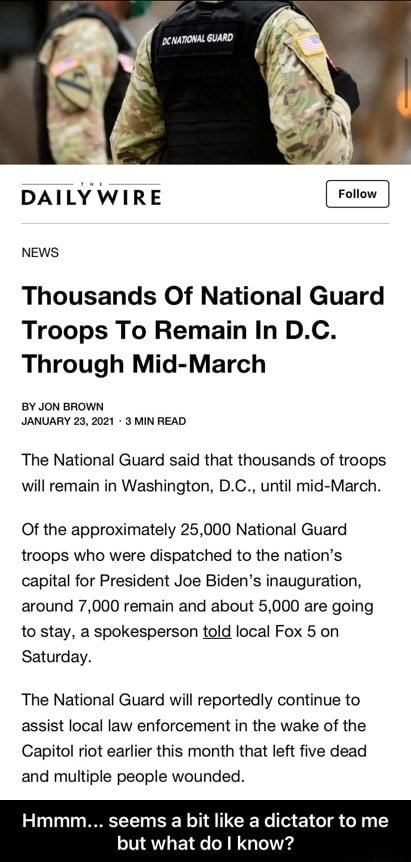 DAILY WIRE NEWS Thousands Of National Guard Troops To Remain In D.C. Through Mid March BY JON BROWN JANUARY 23, 2021 MIN READ The National Guard said that thousands of troops will remain in Washington, D.C., until mid March. Of the approximately 25,000 National Guard troops who were dispatched to the nation's capital for President Joe Biden's inauguration, around 7,000 remain and about 5,000 are going to stay, a spokesperson told local Fox 5 on Saturday. The National Guard will reportedly continue to assist local law enforcement in the wake of the Capitol riot earlier this month that left five dead and multiple people wounded. seems bit like dictator te me  Hmmm seems a bit like a dictator to me but what do I know memes