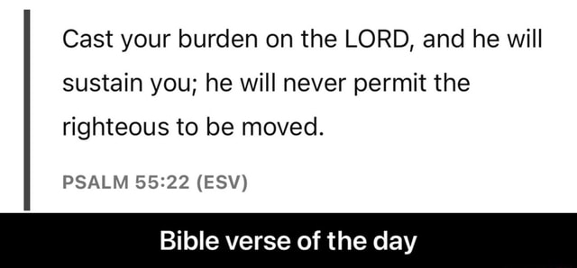Cast your burden on the LORD, and he will sustain you he will never permit the righteous to be moved. PSALM ESV Bible verse of the day Bible verse of the day memes