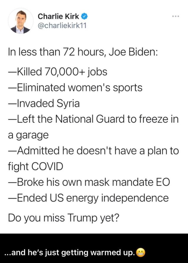 Charlie Kirk charliekirki1 In less than 72 hours, Joe Biden Killed 70,000 jobs Eliminated women's sports Invaded Syria Left the National Guard to freeze in a garage Admitted he doesn't have a plan to fight COVID Broke his own mask mandate EO Ended US energy independence Do you miss Trump yet and he's just getting warmed up. meme