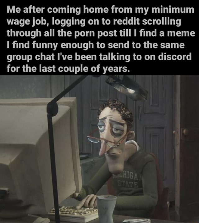 Me after coming home from my minimum wage job, logging on to reddit scrolling through all the porn post till find a meme find funny enough to send to the same group chat I've been talking to on discord for the last couple of years
