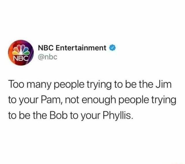 NBC Entertainment nbc Too many people trying to be the Jim to your Pam, not enough people trying to be the Bob to your Phyllis memes