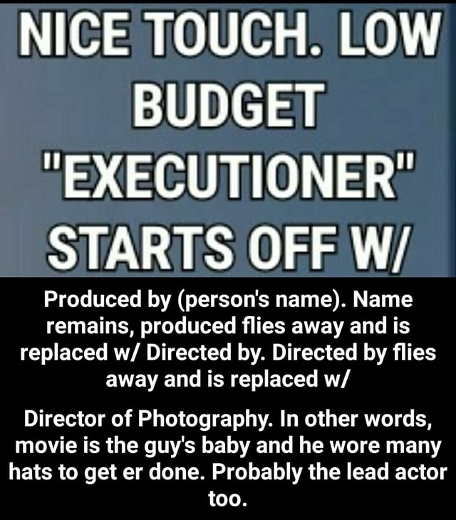 NICE TOUCH. LOW BUDGET EXECUTIONER STARTS OFF Wi Produced by person's name . Name remains, produced flies away and is replaced w Directed by. Directed by flies away and is replaced w Director of Photography. In other words, movie is the guy's baby and he wore many hats to get er done. Probably the lead actor too. Director of Photography. In other words, movie is the guy's baby and he wore many hats to get er done. Probably the lead actor too memes