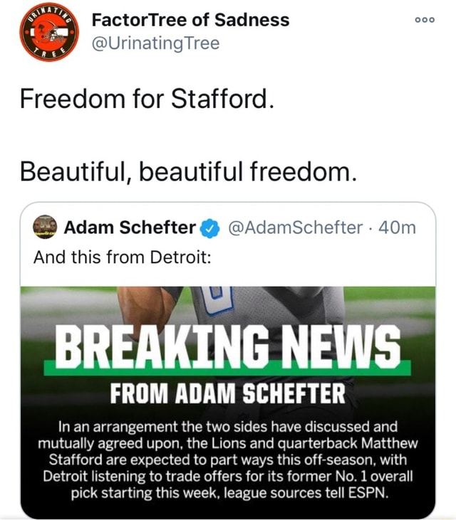 FactorTree of Sadness UrinatingTree Freedom for Stafford. Beautiful, beautiful freedom. Adam Schefter AdamSchefter And this from Detroit BREAKING NEWS FROM ADAM SCHEFTER In an arrangement the two sides have discussed and mutually agreed upon, the Lions and quarterback Matthew Stafford are expected to part ways this off season, with Detroit listening to trade offers for its former No. 1 overall pick starting this week, league sources tell ESPN memes