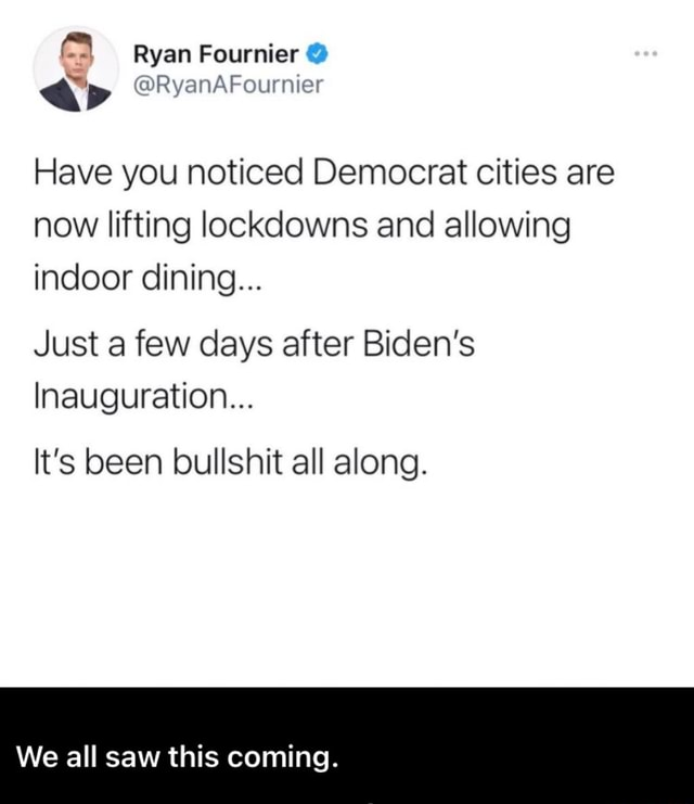 Ryan Fournier ap Have you noticed Democrat cities are now lifting lockdowns and allowing indoor dining Just a few days after Biden's Inauguration It's been bullshit all along. We all saw this coming memes