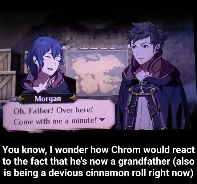 Oh. Father Over here Come with me a minute You know, I wonder how Chrom would react to the fact that he's now a grandfather also is being a devious cinnamon roll right now You know, I wonder how Chrom would react to the fact that he's now a grandfather also is being a devious cinnamon roll right now memes