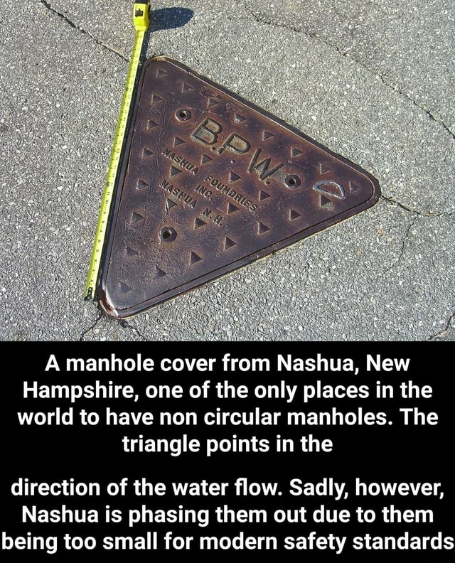A manhole cover from Nashua, New Hampshire, one of the only places in the world to have non circular manholes. The triangle points in the direction of the water flow. Sadly, however, Nashua is phasing them out due to them being too small for modern safety standards meme