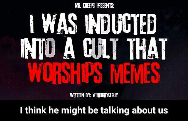 I WAS INDUCTED INTO A GULY THAT WORSHIPS MEMES WRITTEN BY WEIRDBRYCEGUY think he might be talking about us I think he might be talking about us