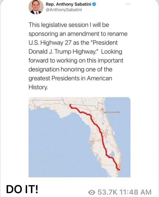 Rep. Anthony Sabatini This legislative session I will be sponsoring an amendment to rename US. Highway 27 as the President Donald J. Trump Highway. Looking forward to working on this important designation honoring one of the greatest Presidents in American History. DO IT 53.7K AM meme