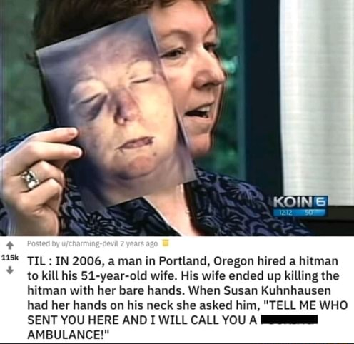 TIL IN 2006, a man in Portland, Oregon hired a hitman to kill his 51 year old wife. His wife ended up killing the hitman with her bare hands. When Susan Kuhnhausen had her hands on his neck she asked him, TELL ME WHO SENT YOU HERE ANDI WILL CALL YOU AMBULANCE memes