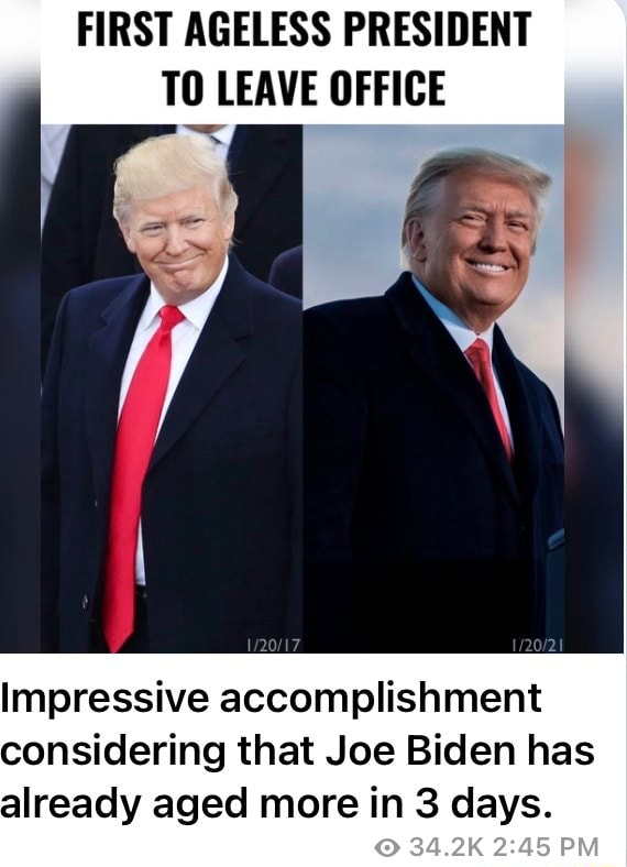 FIRST AGELESS PRESIDENT TO LEAVE OFFICE Impressive accomplishment considering that Joe Biden has already aged more in 3 days. 34.2K PM meme