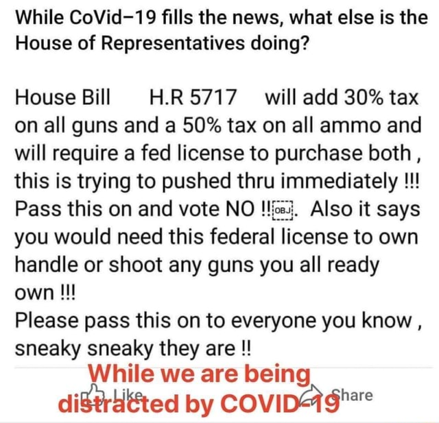 While CoVid 19 fills the news, what else is the House of Representatives doing House Bill H.RS717 will add 30% tax on all guns and a 50% tax on all ammo and will require a fed license to purchase both, this is trying to pushed thru immediately Pass this on and vote NO Also it says you would need this federal license to own handle or shoot any guns you all ready own Please pass this on to everyone you know, sneaky sneaky they are  While we are being by memes