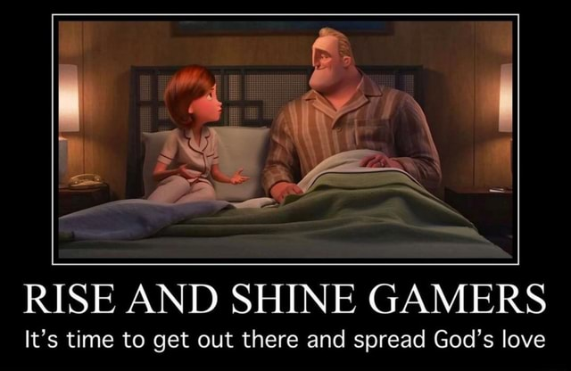 RISE AND SHINE GAMERS It's time to get out there and spread God's love meme