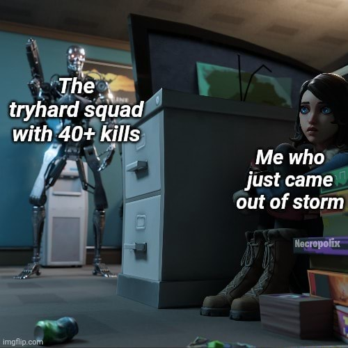 The tryhard squad with 40 kills Me who just came out of storm meme