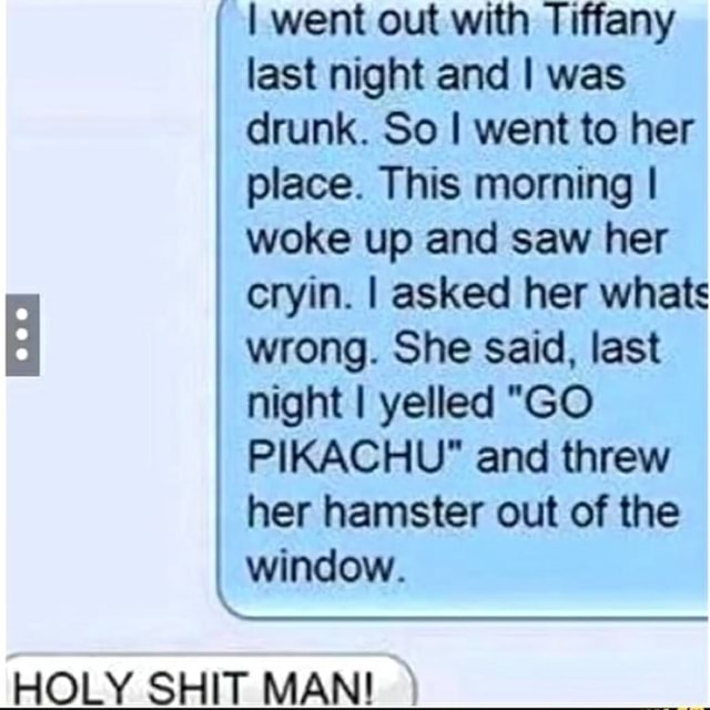 I went out with Tiffany last night and I was drunk. So I went to her place. This morning I woke up and saw her cryin. I asked her whats wrong. She said, last night yelled GO PIKACHU and threw her hamster out of the window. HOLY SHIT MAN meme