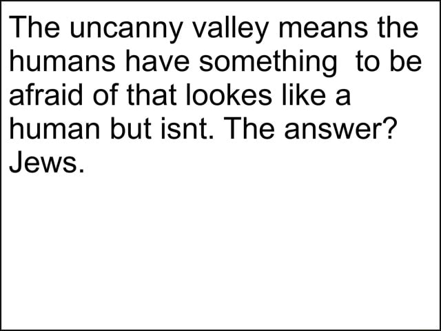 I hate jews The uncanny valley means the humans have something to be afraid of that lookes like a human but isnt. The answer Jews meme