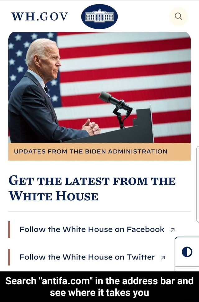 WH.GOV UPDATES FROM THE BIDEN ADMINISTRATION GET THE LATEST FROM THE WHITE HOUSE Follow the White House on Facebook a I Follow the White House on Twitter zz DD Search antifa.com in the address bar and see where it takes you Search antifa.com in the address bar and see where it takes you meme