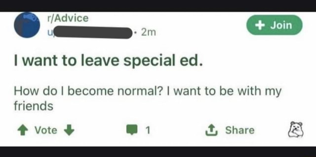 I want to leave special ed. Join How do I become normal I want to be with my friends Vote 1 it, Share  and meme