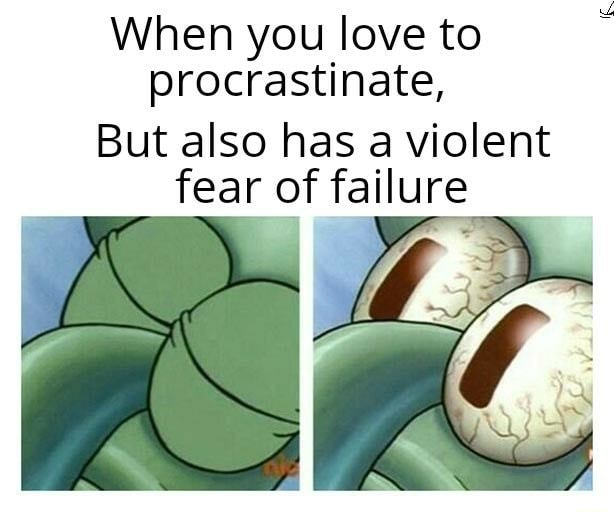 When you love to procrastinate, But also has a violent fear of failure memes