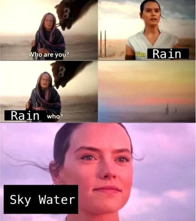 Who are you Rain Ra in whoe Sky Water memes