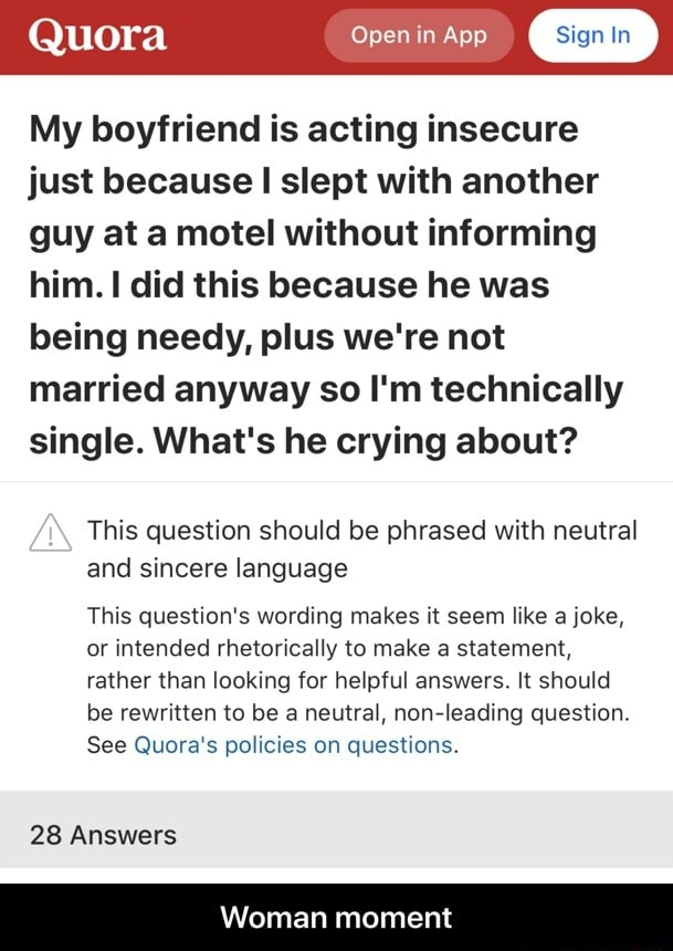 Quora Open in App My boyfriend is acting insecure just because I slept with another guy at a motel without informing him. did this because he was being needy, plus we're not married anyway so I'm technically single. What's he crying about This question should be phrased with neutral and sincere language This question's wording makes it seem like a joke, or intended rhetorically to make a statement, rather than looking for helpful answers. It should be rewritten to be a neutral, non leading question. See Quora's policies on questions. 28 Answers Woman moment  Woman moment memes