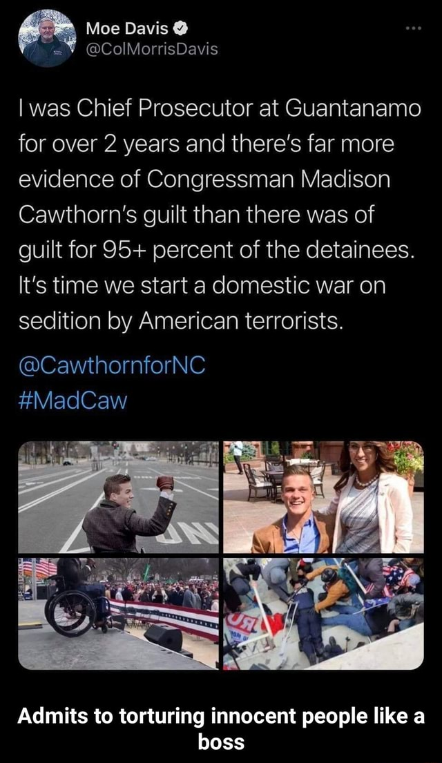 Moe Davis   ColMorrisDavis I was Chief Prosecutor at Guantanamo for over 2 years and there's far more evidence of Congressman Madison Cawthorn's guilt than there was of guilt for 95 percent of the detainees. It's time we start a domestic war on sedition by American terrorists. CawthornforNC MadCaw Admits to torturing innocent people like a boss  Admits to torturing innocent people like a boss memes