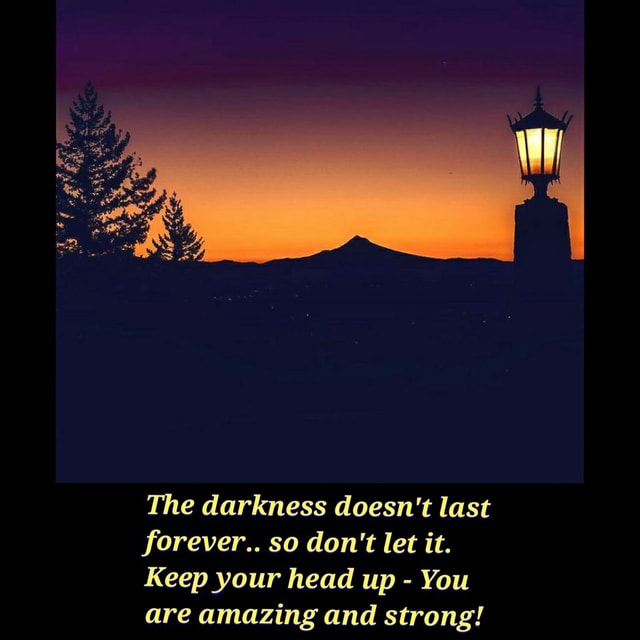 The darkness doesn't last forever so do not let it. Keep your head up  You are amazing and strong memes