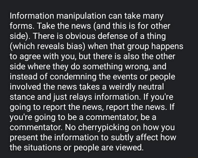 Information manipulation can take many forms. Take the news and this is for other side . There is obvious defense of a thing which reveals bias when that group happens to agree with you, but there is also the other side where they do something wrong, and instead of condemning the events or people involved the news takes a weirdly neutral stance and just relays information. If you're going to report the news, report the news. If you're going to be a commentator, be a commentator. No cherrypicking on how you present the information to subtly affect how the situations or people are viewed memes