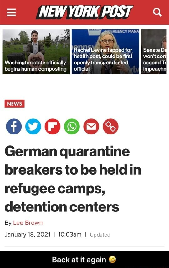 NEW YORK POST Rachelevine tapped for health post, could be first Washington state officially openly transgender fed begins human composting official NEWS. 000000 German quarantine breakers to be held in refugee camps, detention centers By Lee Brown January 18, 2021 I 10 I Updated Back at it again  Back at it again  memes