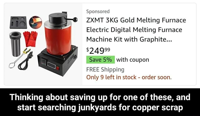 Sponsored ZXMT Gold Melting Furnace Electric Digital Melting Furnace Machine Kit with Graphite $24999 Save 5% I with coupon FREE Shipping Only 9 left in stock  order soon. Thinking about saving up for one of these, and start searching junkyards for copper scrap  Thinking about saving up for one of these, and start searching junkyards for copper scrap meme