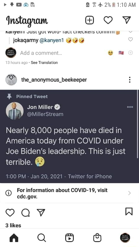 AM JUL jokaqarmy kanyen Add comment. See Translation the anonymous beekeeper Pinned Tweet Jon Miller  MillerStream Nearly 8,000 people have died in America today from COVID under Joe Biden's leadership. This is just terrible. PM Ji for iPhone For information about COVID 19, visit Al cde.gov. likes memes