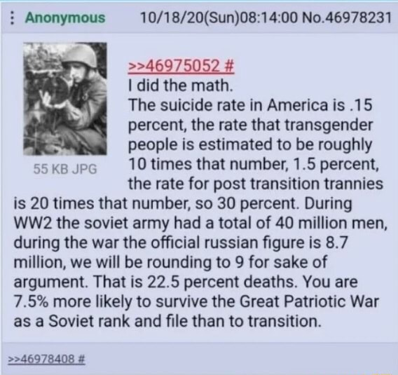 Anonymous No.46978231 46975052 did the math. The suicide rate in America is.15 percent, the rate that transgender people is estimated to be roughly 55 KB JPG 10 times that number, 1.5 percent, the rate for post transition trannies is 20 times that number, so 30 percent. During the soviet army had a total of 40 million men, during the war the official russian figure is 8.7 million, we will be rounding to 9 for sake of argument. That is 22.5 percent deaths. You are 7.5% more likely to survive the Great Patriotic War as a Soviet rank and file than to transition. 46978408 meme